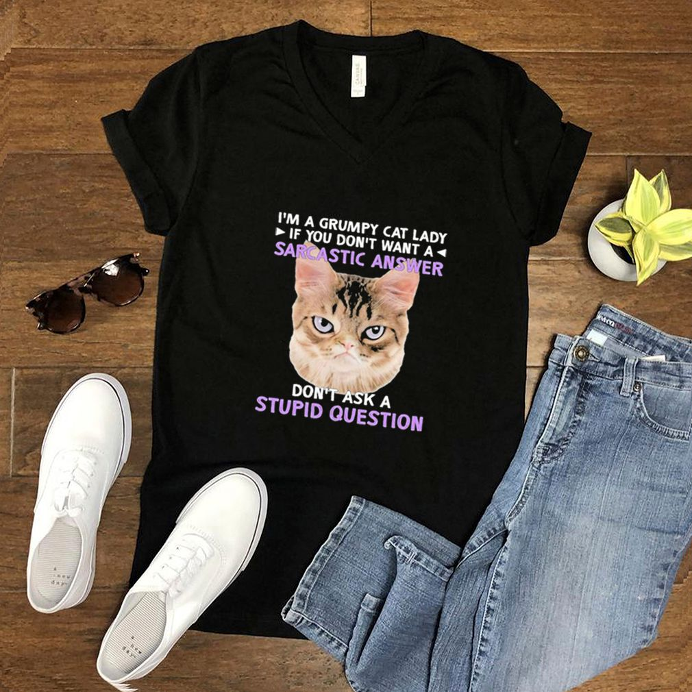 I'm a grumpy cat lady if you don't want a sarcastic answer don't ask a stupid question shirt