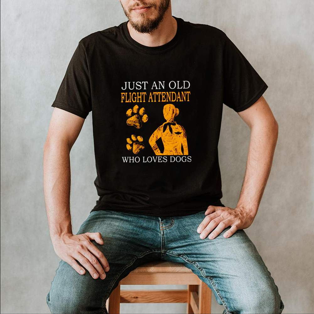 Just an old flight attendant who loves dogs shirt