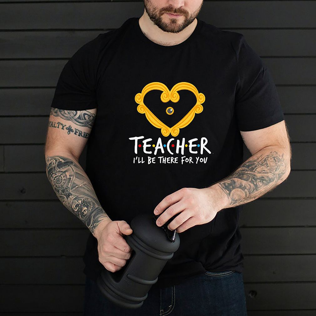 Teacher Ill be there for you heart shirt 3