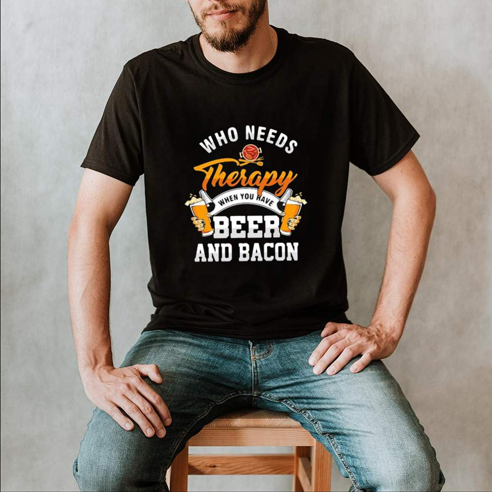 Who needs therapy when you have beer and bacon Shirt