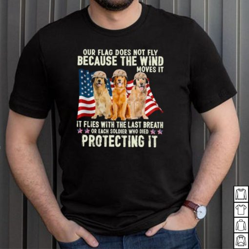 Golden Retriever Our Flag Does Not Fly Because The Wind Moves It Protecting It American Flag shirt