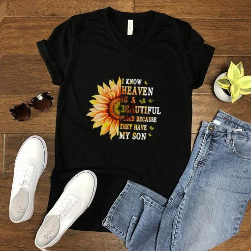 Sunflower I Know Heaven Is A Beautiful Place Because They Have My Son T shirt