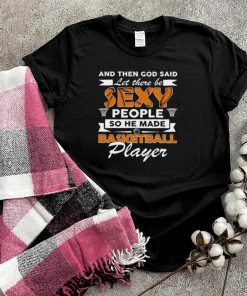 And Then God Said Let There Be Sexy People So He Made Basketball Player shirt