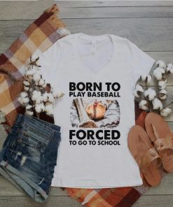 Born To Play Baseball Forced To Go To School T shirt