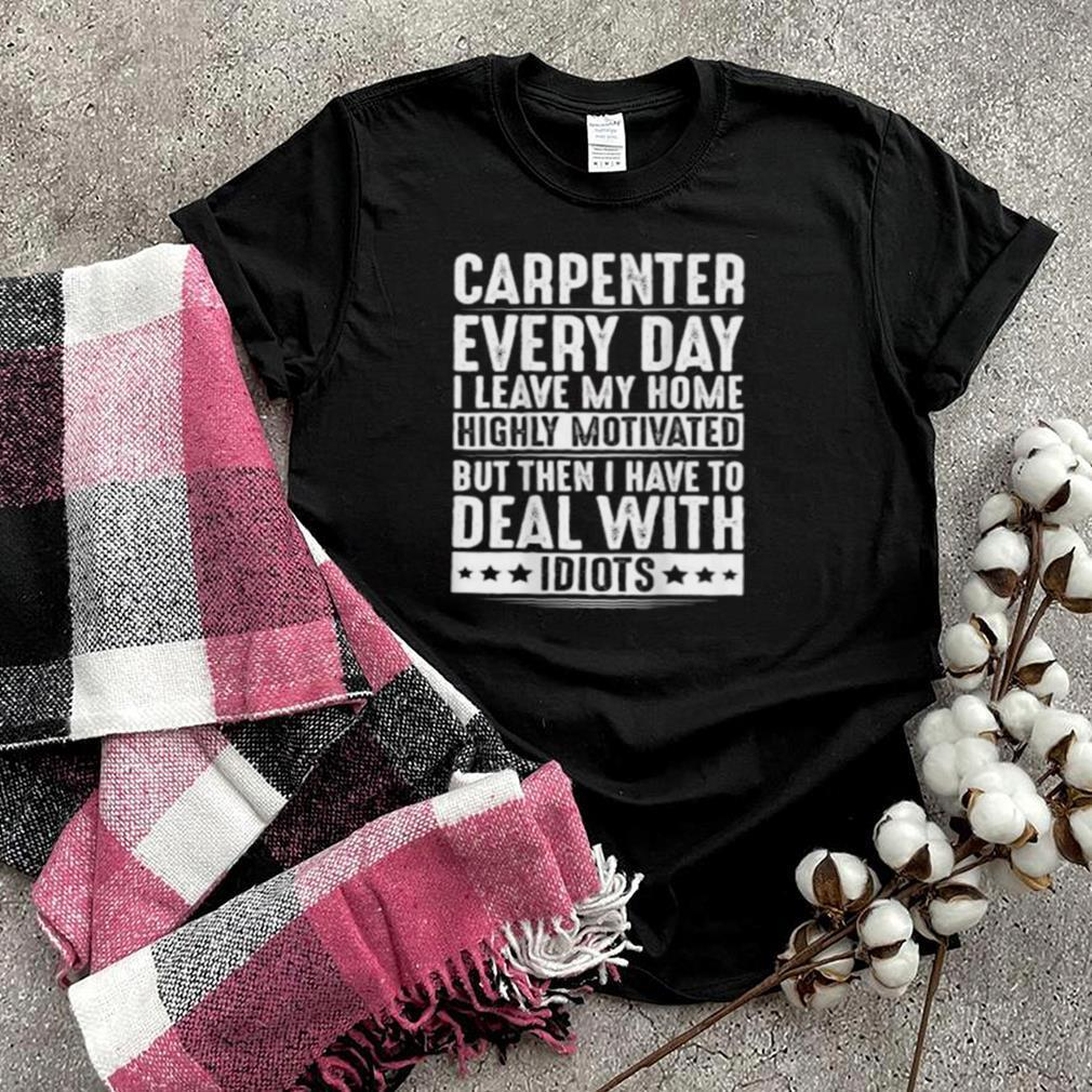 Carpenter Everyday I Leave My Home Deal With Idiots T Shirt