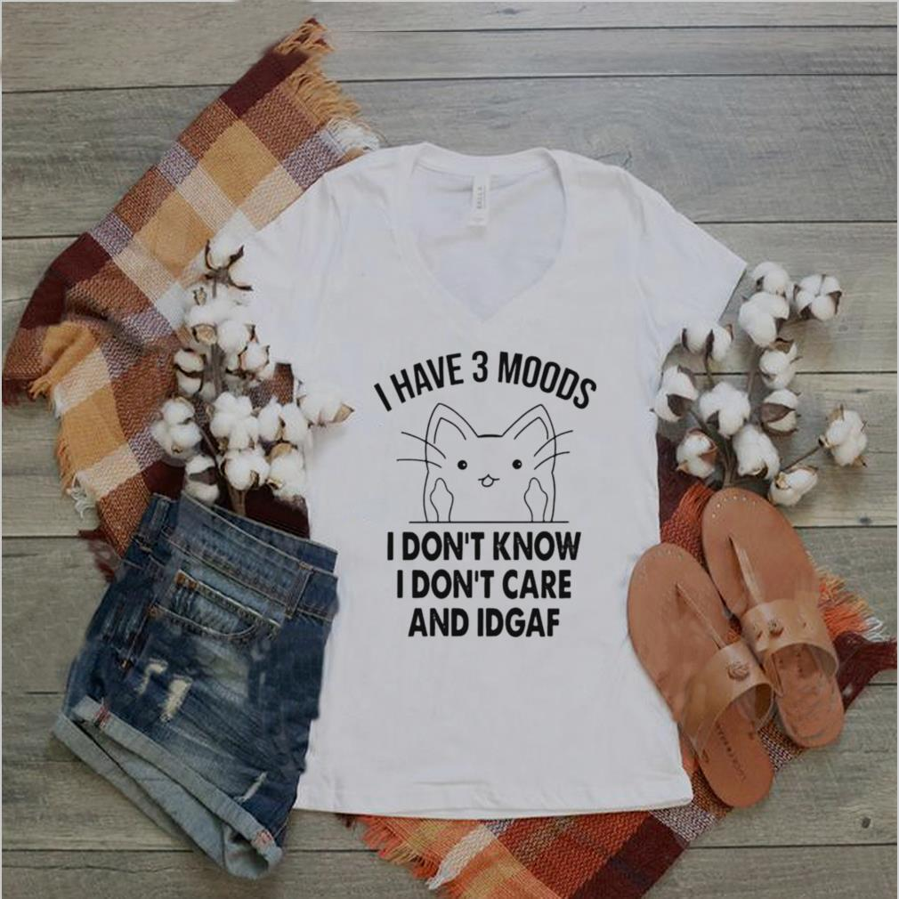 Cat I have 3 moods I dont know I dont care and idgaf shirt