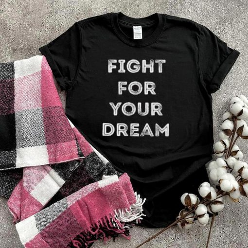Fight for your dream T Shirt