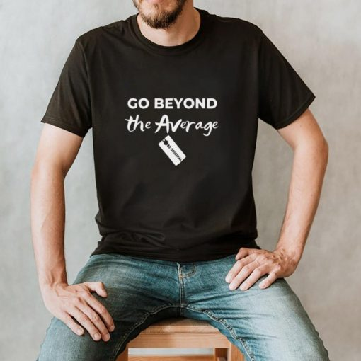 Go Beyond The Average hoodie, tank top, sweater