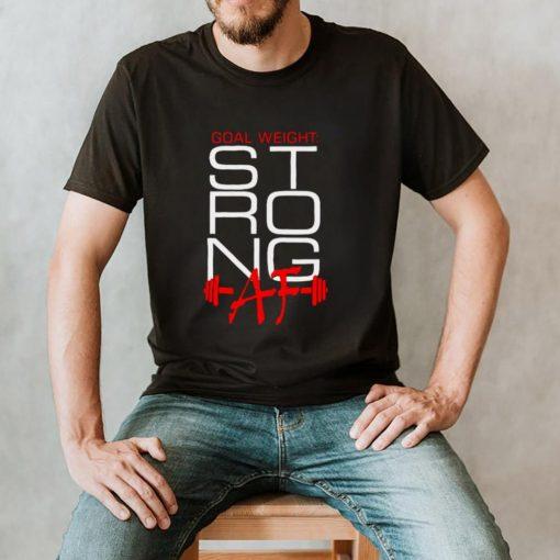 Goal Weight Strong Af T shirt