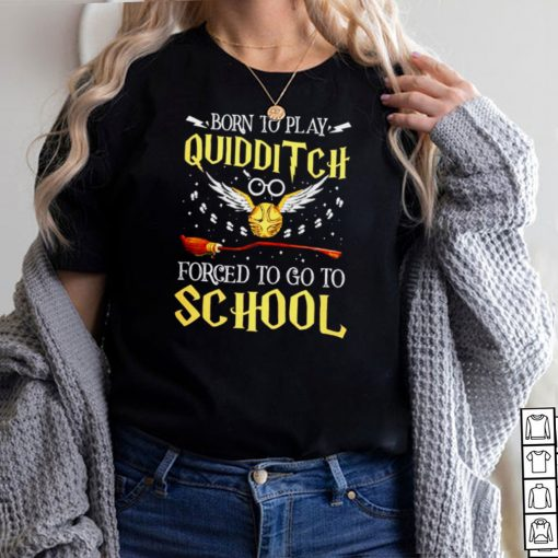 Harry Potter born to play quidditch forced to go to school shirt