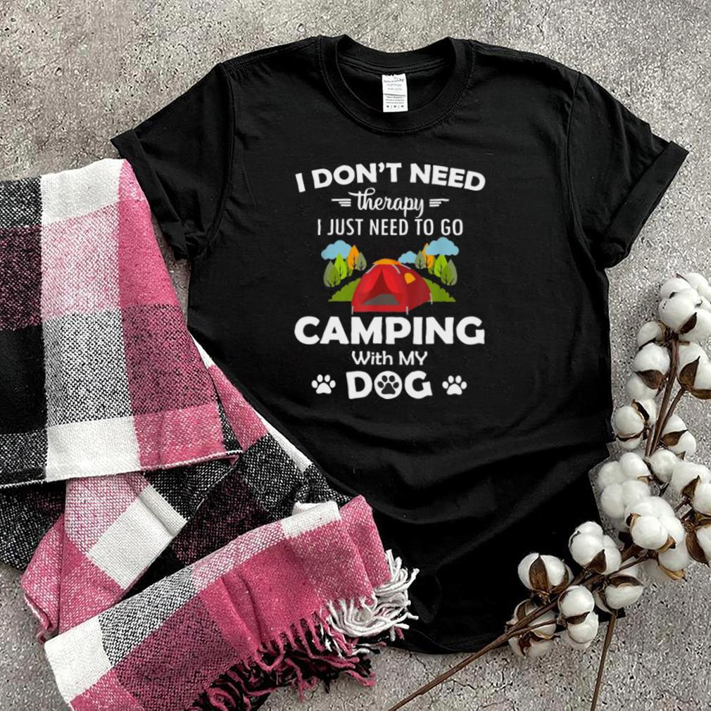 I Dont Need Therapy I Just Need to Go Camping With My Dog T shirt
