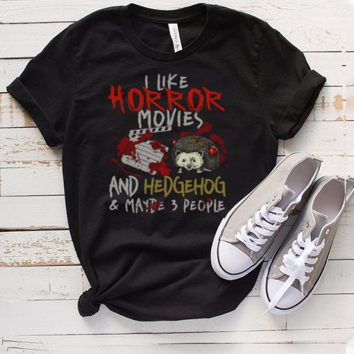 I Like Horror Movies And Hedgehog And Maybe 3 People shirt