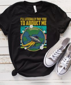 I Will Literally Pay You To Abduct Me Alien Abduction T shirt
