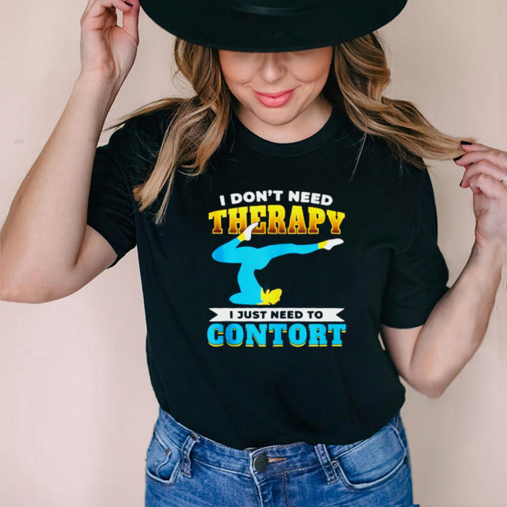 I dont need therapy i just need to contort T Shirt