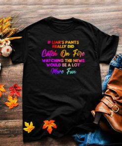 If Liars Pants Really Did Catch On Fire Watching The News Would Be A Lot More Fun T Shirt