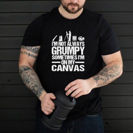 Im not always grumpy sometimes im on my canvas T shirt