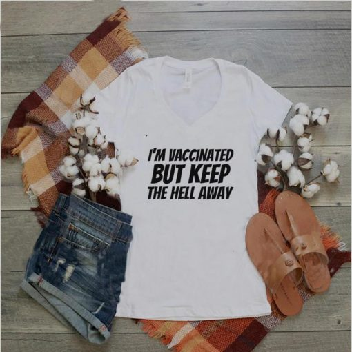 Im vaccinated but keep the hell away shirt