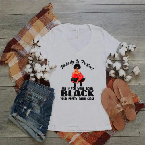Nobody is perfect but if you were born black your pretty damn close shirt
