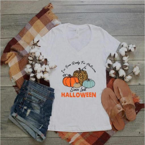 Pumpkin Ive Been Ready For Halloween Since Last Halloween T shirt