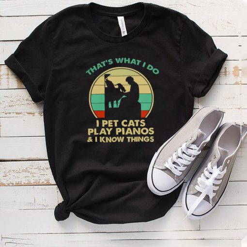 Thats What I Do I Pet Cats Play Pianos And I Know Things Vintage Shirt