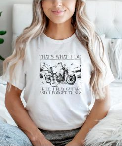 Thats what I do I ride I play I guitats and I forget thing shirt