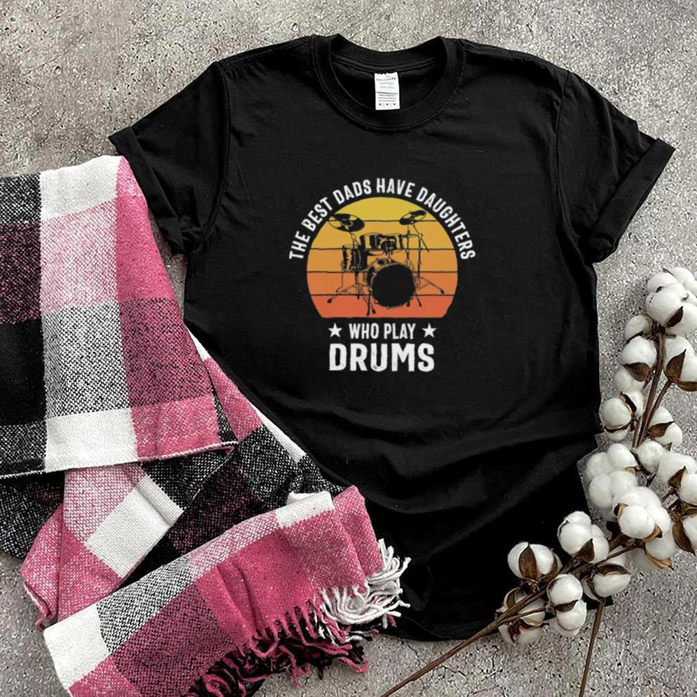 The best dads have daughters who slay drums vintage shirt