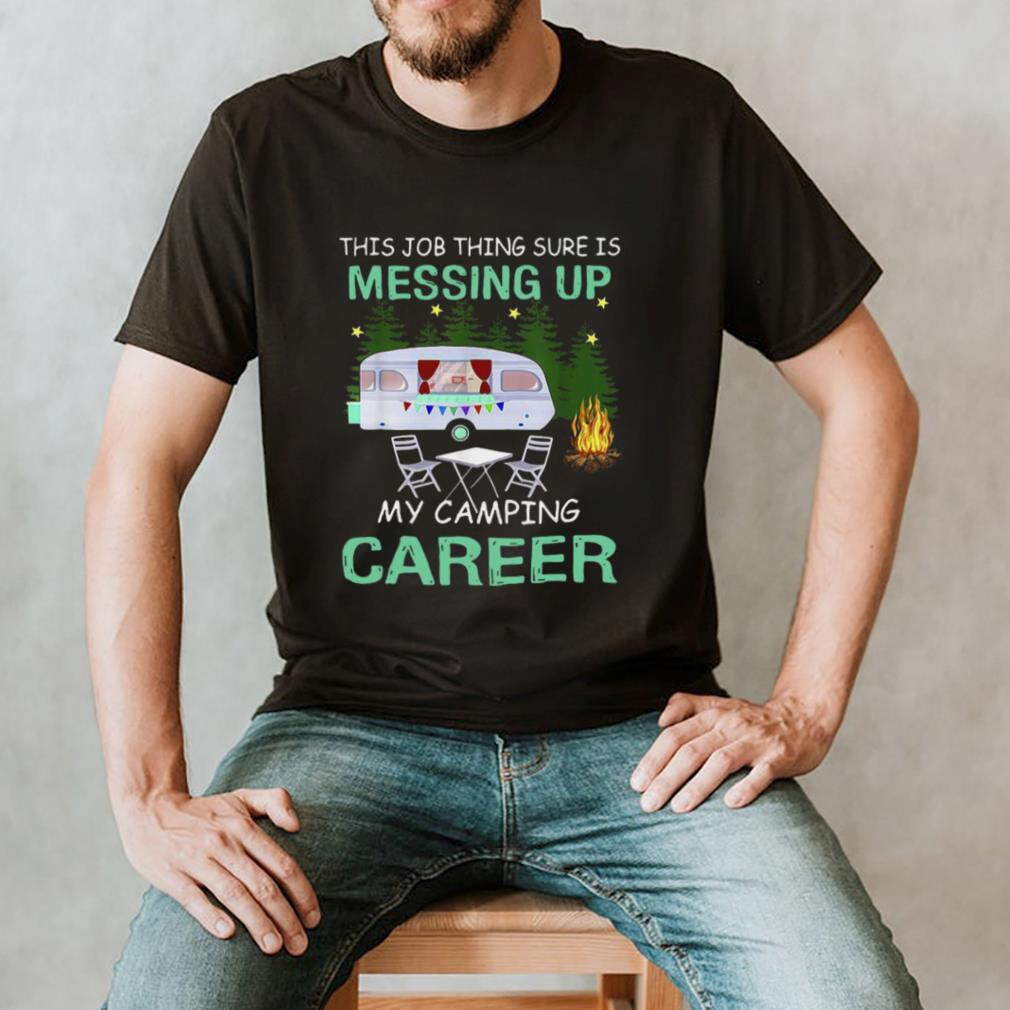 This Job Things Sure Is Messing Up My Camping Career T hoodie, tank top, sweater