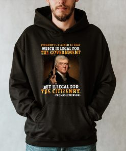 Thomas Jefferson Tyranny Is Defined As That Which Is Legal For The Government But Illegal For The Citizenry T shirt