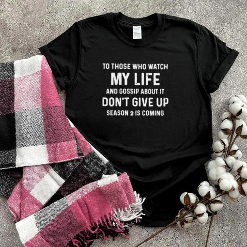 To Those Who Watch My Life And Gossip About It T shirt