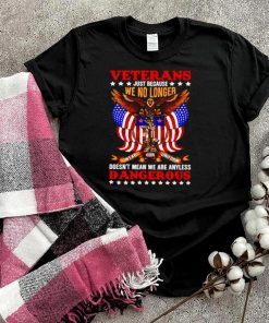 Veteran just because we no longer doesnt mean we are any less dangerous shirt