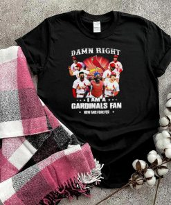 damn right I am a cardinals fan now and forever t shirt