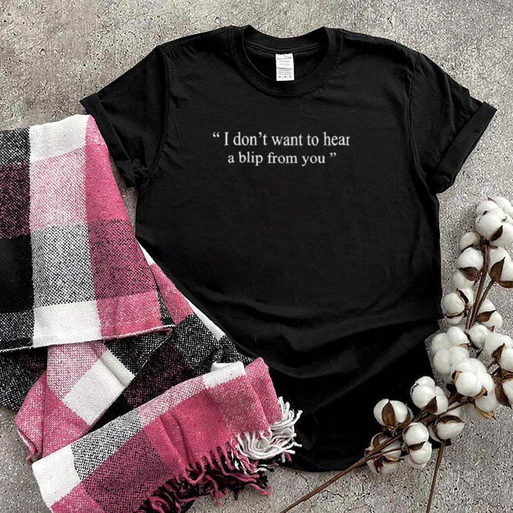 i Dont Want To Hear a Blip From You T Shirt