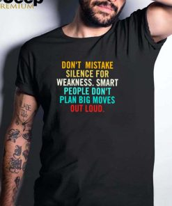 Dont mistake silence for weakness smart people dont plan big moves out loud shirt