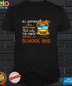 All Women Are Created Equal But Only The Finest Drive A School Bus Shirt