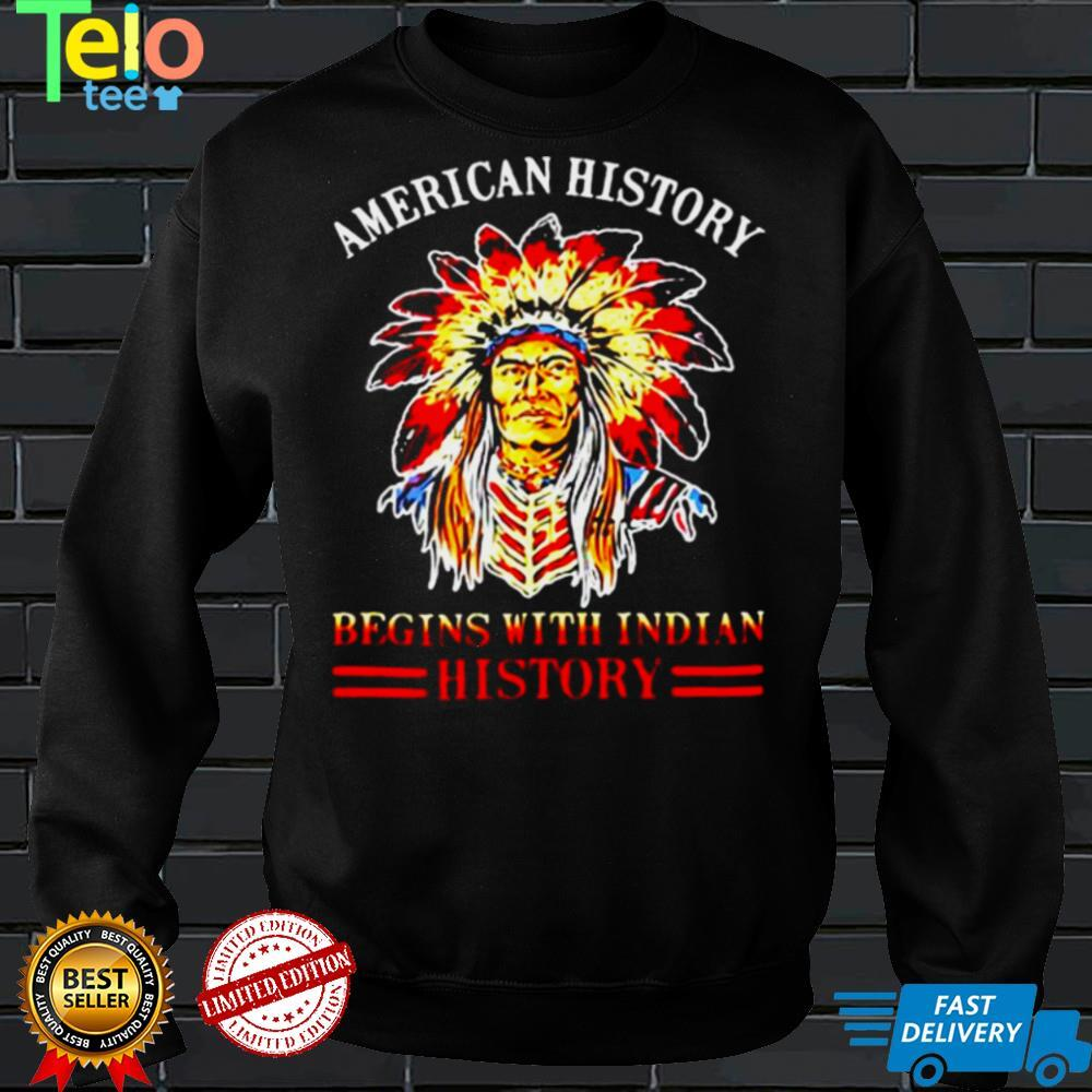 American History Begins With Indian History Native T shirt