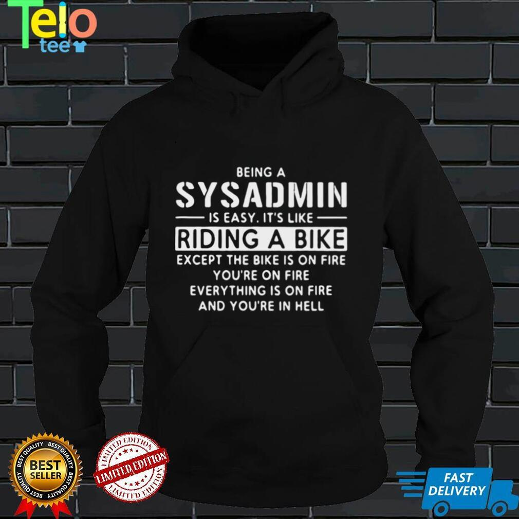 Being A Sysadmin Is Easy Its Like Riding A Bike Except The Bike Is On Fire Youre On Fire Everything Is On Fire T shirt