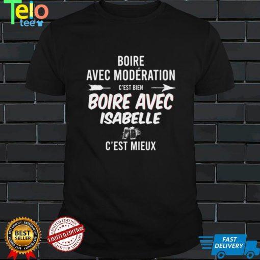 Boire Avec Moderation Cest Bien Boire Avec Isabelle Cest Mieux T shirt