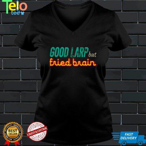 Good Larp but fried brain shirt
