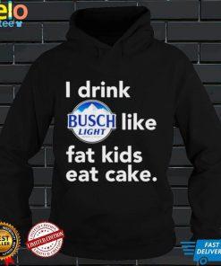 I drink Busch Light like fat kids eat cake shirt