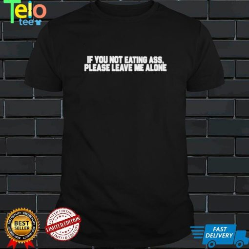 If you not eating ass please leave me alone shirt
