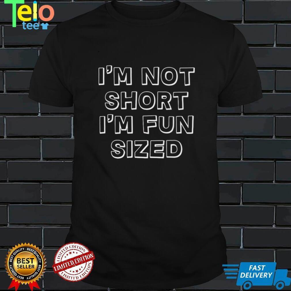 Im Not Short Im Fun Sized T shirt
