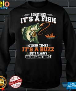 Official Sometimes Its A Fish Other Times Its A Buzz T Shirt