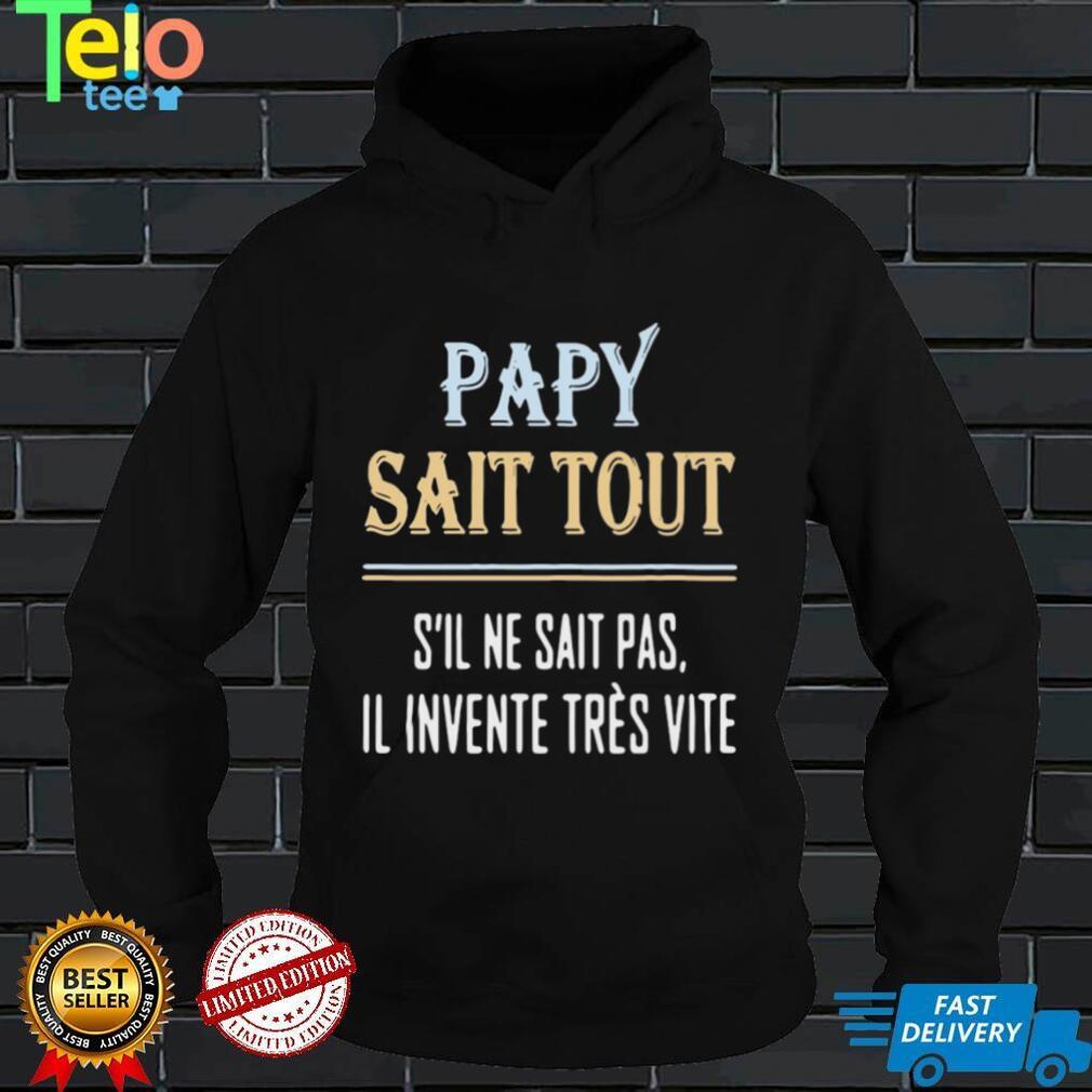 Papy Sait Tout Sil Ne Sait Pas Il Invente Tres Vite Shirt