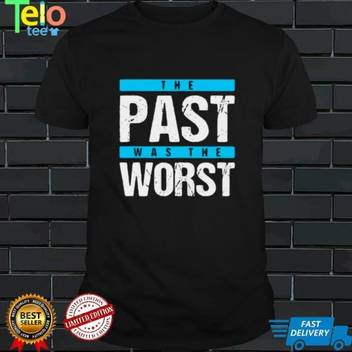 The Past Was The Worst T shirt