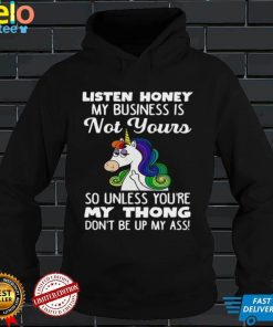 Unicorn Listen Honey My Business Is Not Yours So Unless Youre My Thong Shirt
