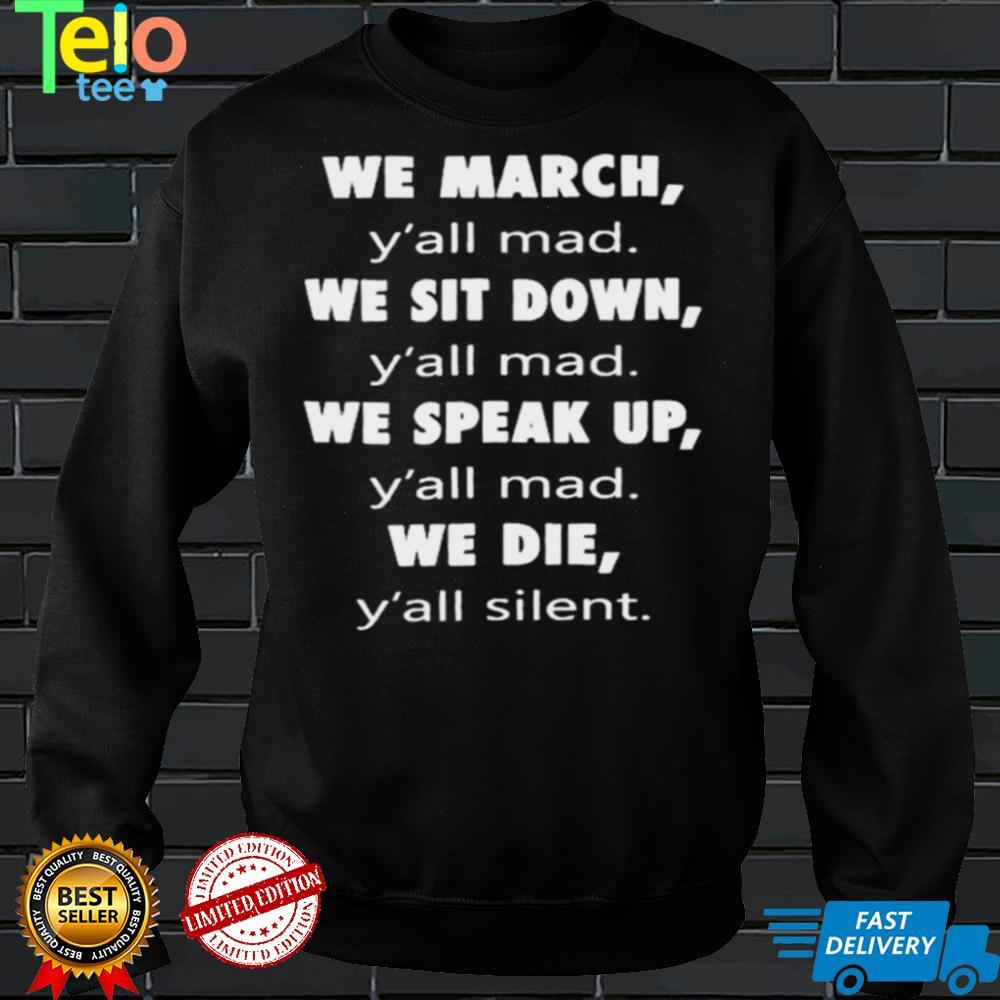 We March Yall Mad We Sit Down Yall Med We Speak Up Yall Mad We Die Yall Silent Shirt