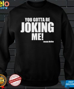 You Gotta Be Joking Me Jessie McKay shirt